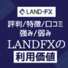 LANDFX【評判/口コミ/特徴まとめ】強み弱みからランドFXの利用価値を評価する