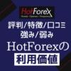 HotForex【評判/口コミ/特徴まとめ】強み弱みからホットフォレックスの利用価値を評価する
