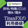 TitanFX【評判/口コミ/特徴まとめ】強み弱みからタイタンFXの利用価値を評価する